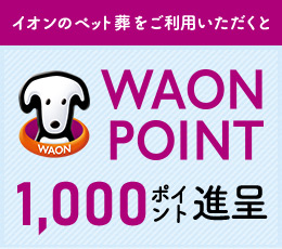 「イオンのペット葬」をご利用いただくと WAON POINT 1,000ポイント進呈